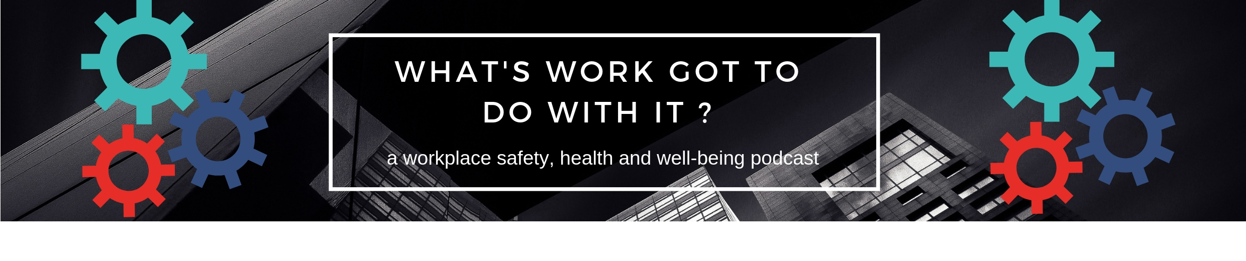 What's work got to do with it? Workplace safety, health and well-being podcast